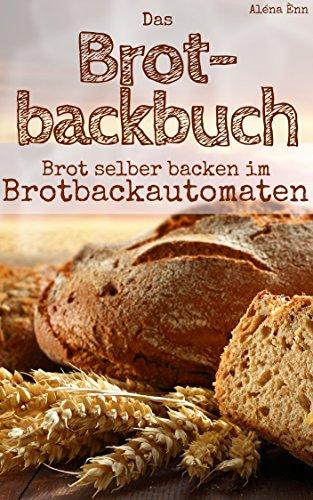 Brot backen mit dem Brotbackautomat: Das Brotbackbuch - 50 Rezepte für Genießer: Brot und Brötchen backen für Anfänger & Fortgeschrittene (Backen - die...