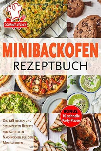 Minibackofen Rezeptbuch: Die 128 besten und gesündesten Rezepte zum schnellen Nachkochen für den Minibackofen