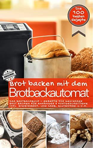 Brot backen mit dem Brotbackautomat DAS ORIGINAL: Das Brotbackbuch - Rezepte für Genießer - Brot backen für Anfänger & Fortgeschrittene inkl. Eiweißbrot,...